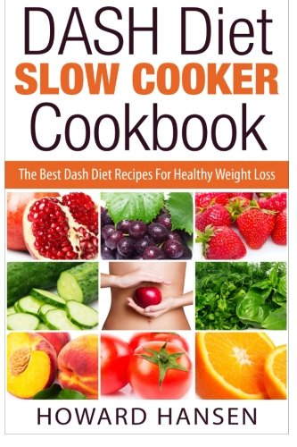 DASH Diet Slow Cooker Cookbook: The Best Dash Diet Recipes For Healthy Weight Loss