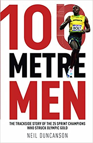 100 Metre Men: The Trackside Story of the 25 Sprinters Who Struck Olympic Gold