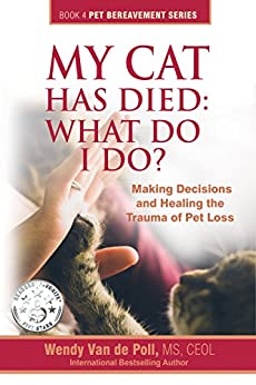 My Cat Has Died: What Do I Do?: Making Decisions and Healing The Trauma of Pet Loss (The Pet Bereavement Series Book 4) by [de Poll, Wendy Van]