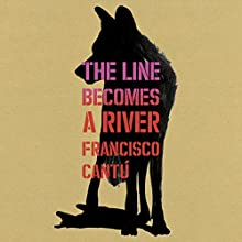 The Line Becomes a River Audiobook by Francisco Cantú Narrated by Francisco Cantú