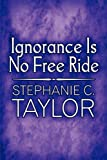 Ignorance Is No Free Ride, Stephanie C. Taylor, 1607037351