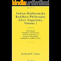 Indian Madhyamaka Buddhist Philosophy After Nagarjuna, Volume 1: Plain English Translations and Summaries of the Essential Works of Aryadeva, Rahulabhadra, ... and Bhavaviveka (English Edition)
