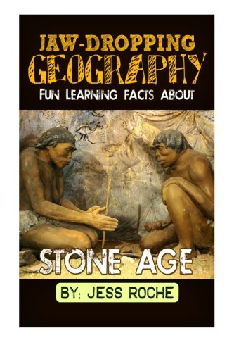 Jaw-Dropping Geography: Fun Learning Facts About Stone Age: Illustrated Fun Learning For Kids (Volume 1)
