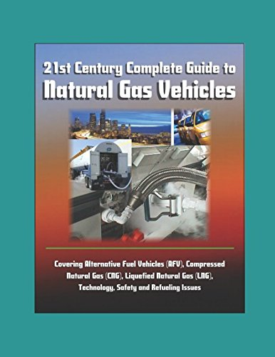 21st Century Complete Guide to Natural Gas Vehicles - Covering Alternative Fuel Vehicles (AFV), Compressed Natural Gas (CNG), Liquefied Natural Gas (LNG), Technology, Safety and Refueling Issues