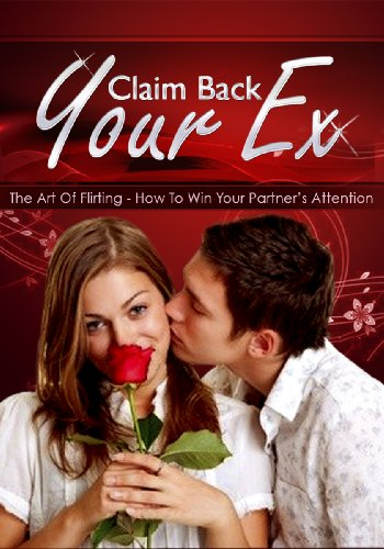 Claim Back Your Ex - How To Win Your Partner's Attention: Top 10 Flirting Do's That Can Help You Snap Your Ex Partner's Undivided Attention All Over Again ... ex,renew your relationship,art of flirting)