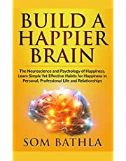 Build A Happier Brain: The Neuroscience and Psychology of Happiness. Learn Simple Yet Effective Habits for Happiness in Personal, Professional Life and Relationships