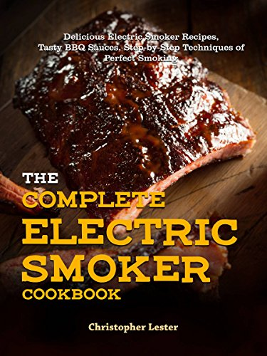 The Complete Electric Smoker Cookbook: Delicious Electric Smoker Recipes, Tasty BBQ Sauces, Step-by-Step Techniques for Perfect Smoking by Christopher Lester