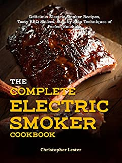 The Complete Electric Smoker Cookbook: Delicious Electric Smoker Recipes, Tasty BBQ Sauces, Step-by-Step Techniques for Perfect Smoking