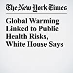 Global Warming Linked to Public Health Risks, White House Says | Coral Davenport