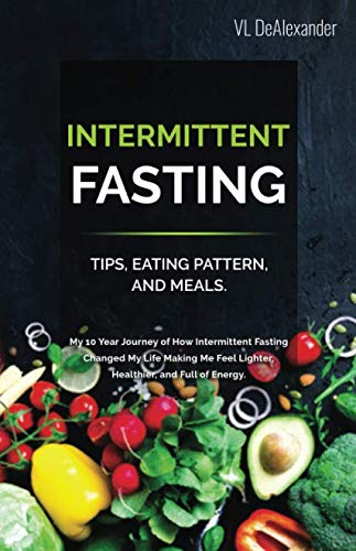 Intermittent Fasting: TIPS, EATING PATTERN, AND MEALS. My 10 Year Journey of How Intermittent Fasting Changed My Life Making Me Feel Lighter, Healthier, and Full of Energy by VL DeAlexander