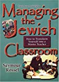 Managing the Jewish Classroom : How to Transform Yourself into a Master Jewish Teacher, Rossel, Seymour, 0933873964