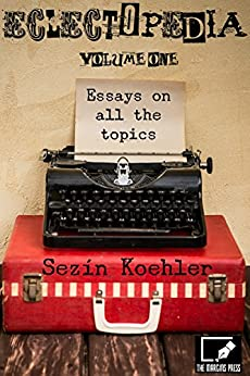Eclectopedia Vol. One: Essays On All the Topics by [Koehler, Sezin]