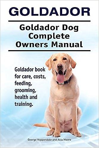Goldador Goldador Dog Complete Owners Manual Goldador Book For