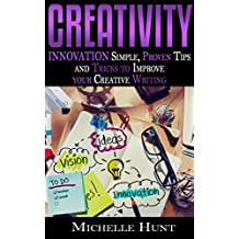 CREATIVITY: Innovation: Simple Proven Tips & Tricks to Improve Your Creative Writing (Mental Fitness, Creativity in Business, Brain Power, Mental Training, ... Block, Problem Solving, Critical Thinking)