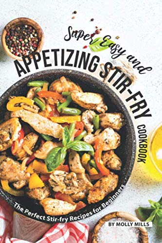 Super Easy and Appetizing Stir-fry Cookbook: The Perfect Stir-fry Recipes for Beginners (Iron Woks And Stir Fry Pans)