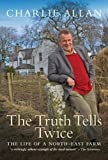 The Truth Tells Twice : The Life of a North-East Farm, Allan, Charlie, 1841588008