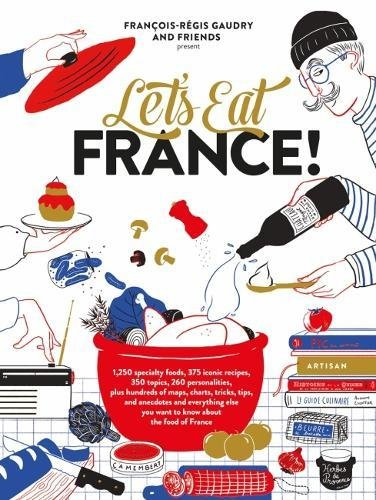 Let's Eat France!: 1,250 specialty foods, 375 iconic recipes, 350 topics, 260 personalities, plus hundreds of maps, charts, tricks, tips, and ... you want to know about the food of France by François-Régis Gaudry