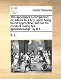 The Apprentice's Companion; or, Advice to a Boy, upon Being Found Apprentice; and for His Conduct During His Apprenticeship by R L, R. L., 1170091253