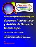 Sensores Automotrices y Análisis de Ondas de Osciloscopio: (Estrategias de Diagnostico de Sistemas Modernos Automotrices): Volume 1
