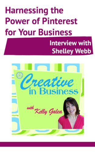 Creative in Business: Harnessing the Power of Pinterest for Your Business - Interview with Shelley Webb
