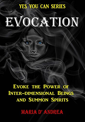 Evocation: Evoke The Power Of Inter-dimensional Beings And Summon Spirits (Yes You Can Book 1)