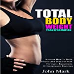 Total Body Weight Transformation: Discover How to Build Muscle and Burn Fat with No Gyms, Equipment, or Complicated Exercises | John Mark