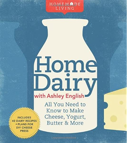 Home Dairy With Ashley English All You Need To Know To Make Cheese Yogurt Butter More Homemade Living English Ashley 9781600596278 Amazon Com Books
