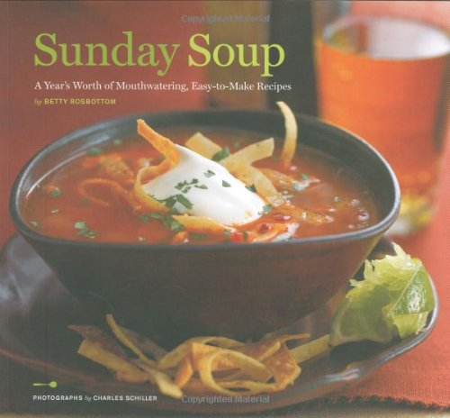 Sunday Soup: A Year's Worth of Mouth-Watering, Easy-to-Make Recipes by Betty Rosbottom