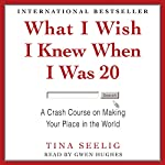 What I Wish I Knew When I Was 20 : A Crash Course on Making Your Place in the World | Tina Seelig