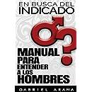 En busca del Indicado: Manual para entender a los hombres (Spanish Edition)
