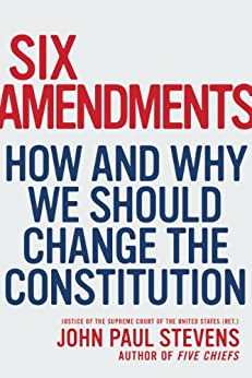 Six Amendments: How and Why We Should Change the Constitution by [Stevens, John Paul]