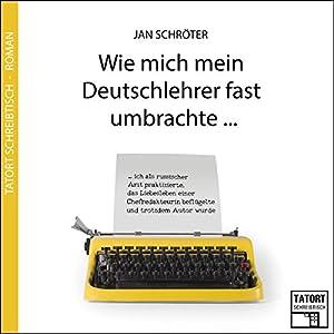 Wie mich mein Deutschlehrer fast umbrachte... (Tatort Schreibtisch - Autoren live 3) Hörbuch