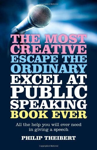 The Most Creative, Escape the Ordinary, Excel at Public Speaking Book Ever: All The Help You Will Ever Need In Giving A