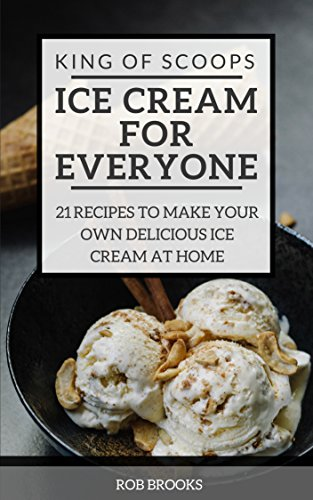 King of Scoops - Ice Cream for Everyone: 21 Delicious recipes to make your own ice cream at home by Rob Brooks