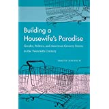Building a Housewife's Paradise: Gender, Politics, and American Grocery Stores in the Twentieth Century