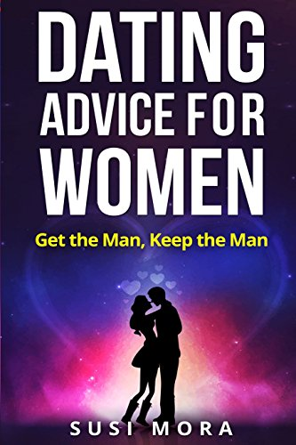 Dating Advice for Women: Get the Man, Keep the Man