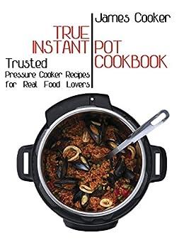 True Instant Pot Cookbook: Trusted Pressure Cooker Recipes for Real Food Lovers (Bonus Gift Cookbook Inside) by [Cooker, James]