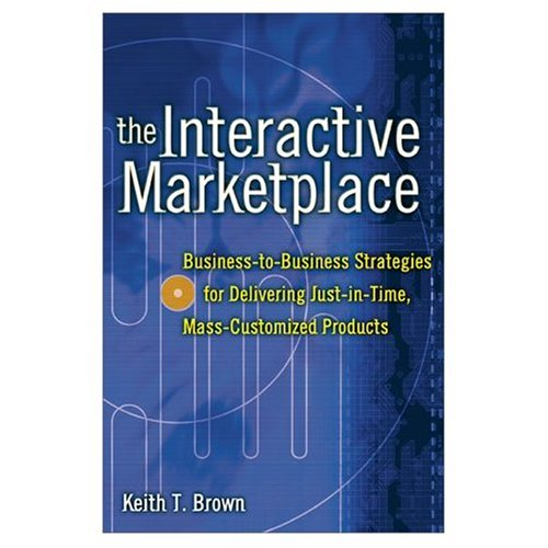 Download The Interactive Marketplace: Business-to-Business Strategies for Delivering Just-in-Time, Mass-Customized Products Pdf