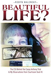 Beautiful Life?: The CSI Behind the Casey Anthony Trial & My Observations from Courtroom Seat #1 by Robyn Walensky (2011-11-05)