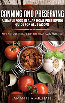 Canning and Preserving: A Simple Food In A Jar Home Preserving Guide for All Seasons : Bonus: Food Storage Tips for Meat, Dairy and Eggs by [Michaels, Samantha]