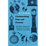 Clockmaking - Past And Present - With Which Is Incorporated The More Important Portions Of 'Clocks, Watches And Bells: By The Late Lord Grimthorpe Relating To Turret Clocks And Gravity Escapements