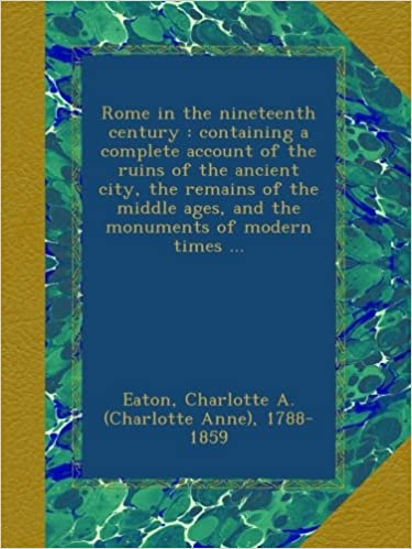 Rome in the nineteenth century : containing a complete account of the ruins of the ancient city, the remains of the middle ages, and the monuments of modern times ...