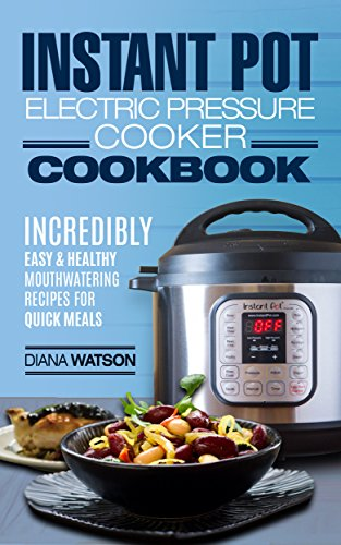 Instant Pot Electric Pressure Cookbook: Incredibly Easy & Healthy Mouthwatering Instant Pot Recipes For Quick Scrumptious Meals (Instant Pot, Instant Pot Cookbook, Electric Pressure Cooker, Paleo) by Diana Watson