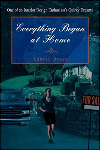 Amazon Everything Began At Home One Of An Interior Design Enthusiasts Quirky Dreams 9780595492381 Laurie Oxsen Books