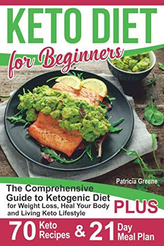 Keto Diet for Beginners: The Comprehensive Guide to Ketogenic Diet for Weight Loss, Heal Your Body and Living Keto Lifestyle PLUS 70 Keto Recipes & 21-Day Meal Plan Program (Guide To Weight Loss)