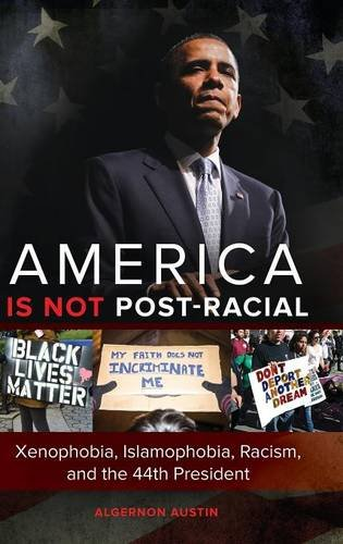 America Is Not Post-Racial: Xenophobia, Islamophobia, Racism, and the 44th President