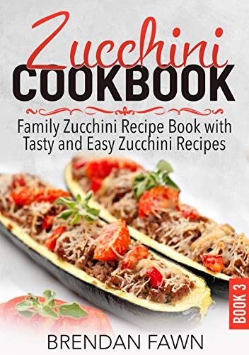 Zucchini Cookbook: Family Zucchini Recipe Book with Tasty and Easy Zucchini Recipes (Zucchini Tastes 3) by [Fawn, Brendan]