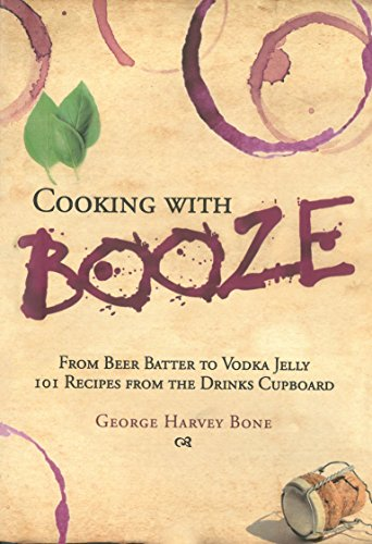 Cooking with Booze: From Beer Batter to Vodka Jelly, 101 Recipes from the Liquor Cabinet