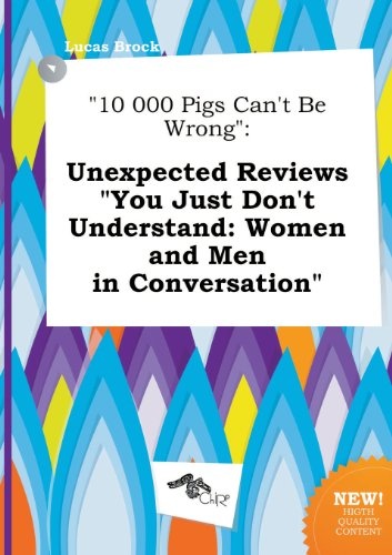 10 000 Pigs Cant Be Wrong: Unexpected Reviews You Just Dont Understand: Women and Men in Conversation
