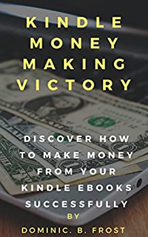 KINDLE MONEY MAKING VICTORY: Discover How To Make Money From Your Kindle EBooks Successfully (Kindle Victory Book 2) by [Frost, Dominic. B.]